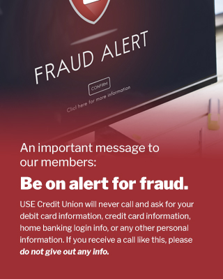 An important message to our members: Be on alert for fraud. USE Credit Union will never call and ask for your debit card information, credit card information, home banking login info, or any other personal information. If you receive a call like this, please do not give out any information.